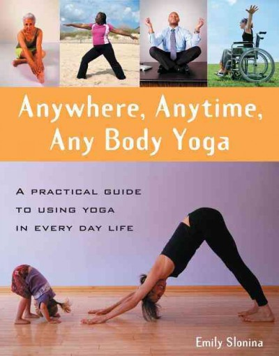 Anywhere, anytime, any body yoga : a practical guide to using yoga in everyday life /