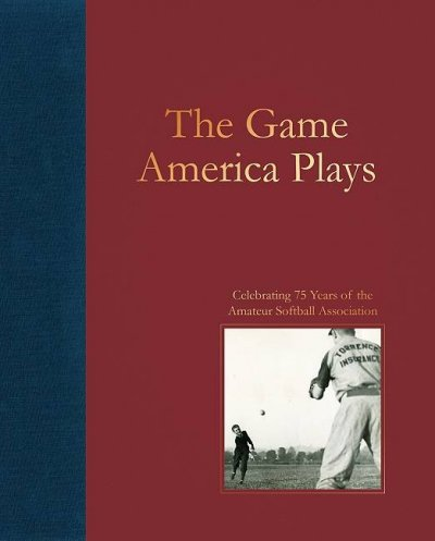 The game America plays : celebrating 75 years of the Amateur Softball Association /