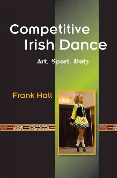Competitive Irish dance : art, sport, duty /