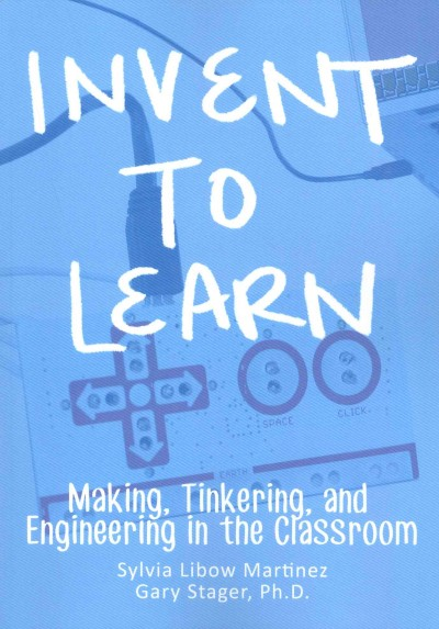 Invent to learn : making, tinkering, and engineering in the classroom
