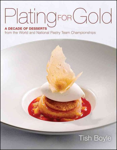 Plating for gold : a decade of desserts from the world and national pastry team championships /