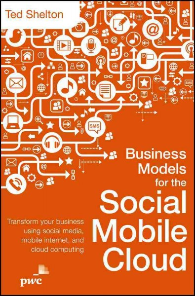 Business models for the social mobile cloud : : transform your business using social media- mobile Internet- and cloud computing