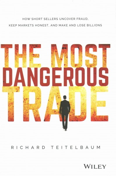 The most dangerous trade : : how short sellers uncover fraud- keep markets honest- and make and lose billions
