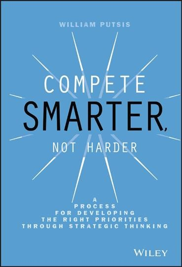 Compete smarter- not harder : : a process for developing the right priorities through strategic thinking