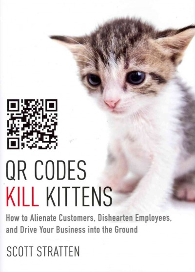 QR codes kill kittens : : how to alienate customers- dishearten employees- and drive your business into the ground