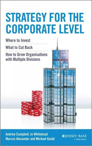 Strategy for the corporate level : : where to invest- what to cut back and how to grow organisations with multiple divisions