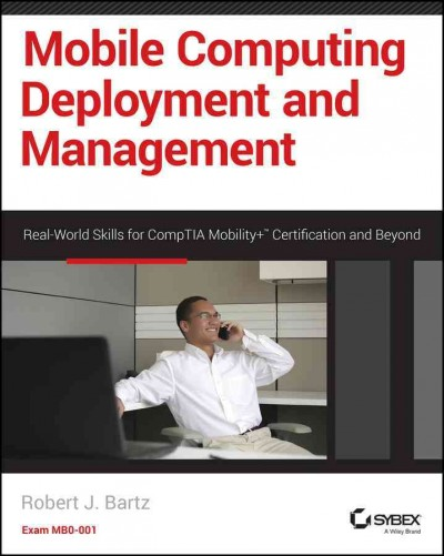 Mobile computing deployment and management : : real world skills for CompTIA Mobility+ certification and beyond