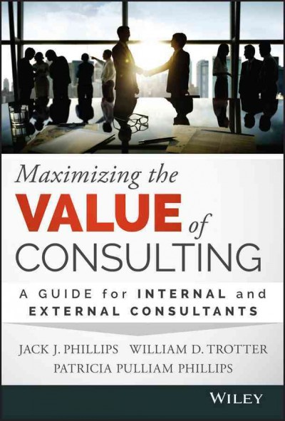 Maximizing the value of consulting : : a guide for internal and external consultants