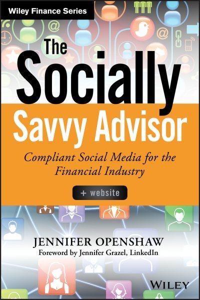 The socially savvy advisor : : compliant social media for the financial industry