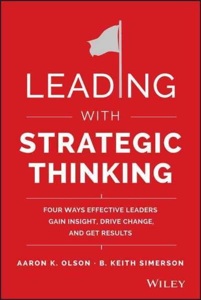 Leading with strategic thinking:four ways effective leaders gain insight, drive change, and get results