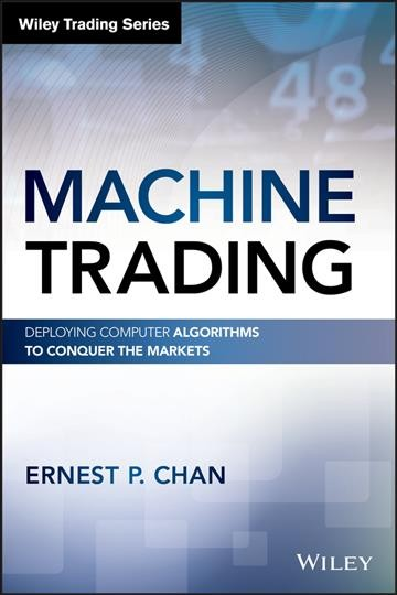 Machine trading : deploying computer algorithms to conquer the markets