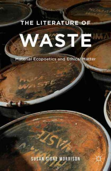 The literature of waste : material ecopoetics and ethical matter /