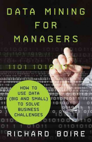 Data mining for managers : : how to use data (big and small) to solve business challenges