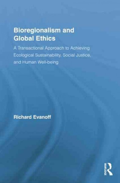 Bioregionalism and global ethics : a transactional approach to achieving ecological sustainability, social justice, and human well-being /