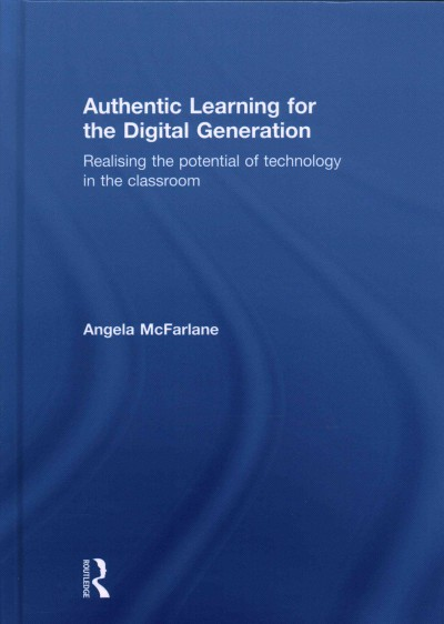 Authentic learning for the digital generation : realising the potential of technology in the classroom /