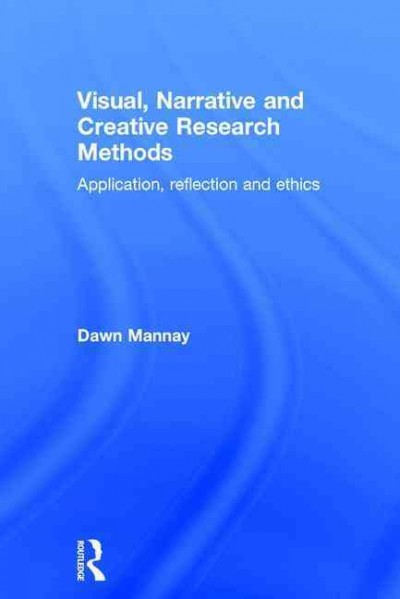 Visual, narrative and creative research methods : application, reflection and ethics /