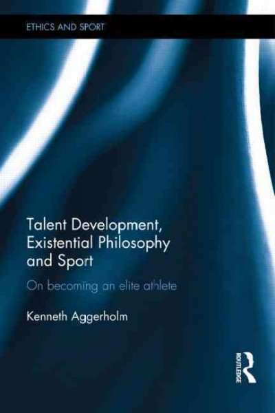 Talent development, existential philosophy and sport : on becoming an elite athlete /