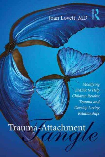 Trauma-attachment tangle : modifying EMDR to help children resolve trauma and develop loving relationships /