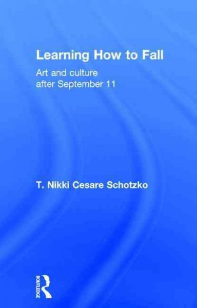 Learning how to fall : art and culture after September 11 /