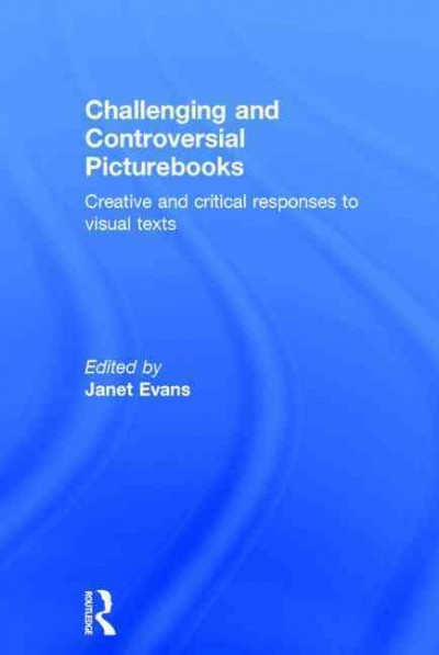 Challenging and controversial picturebooks : creative and critical responses to visual texts /