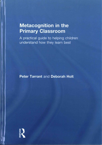 Metacognition in the primary classroom : a practical guide to helping children understand how they learn best /