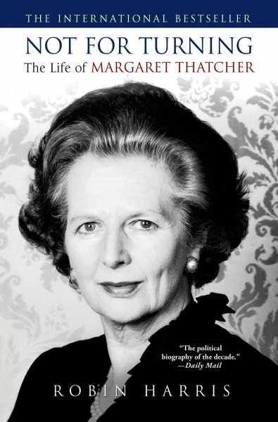 Not for turning : : the life of Margaret Thatcher