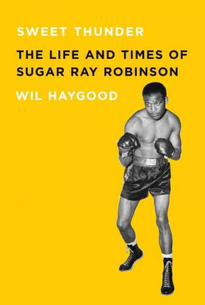 Sweet thunder : the life and times of Sugar Ray Robinson /