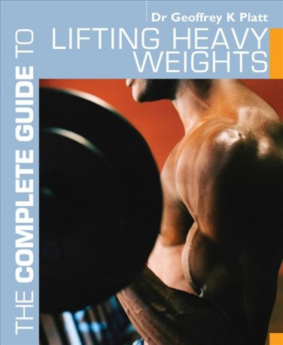 The complete guide to lifting heavy weights /