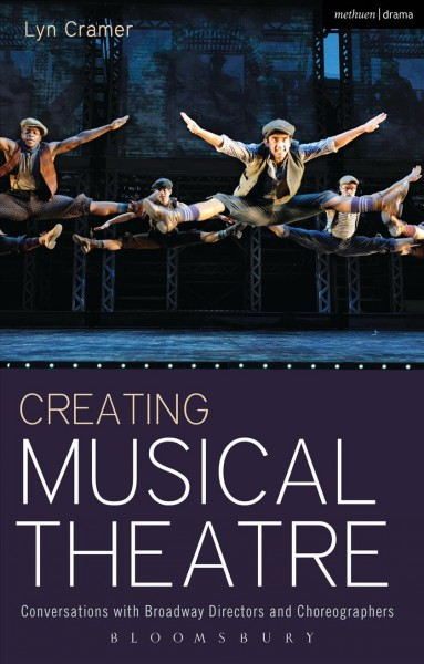 Creating musical theatre : conversations with Broadway directors and choreographers /