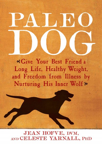Paleo dog : : give your best friend a long life- healthy weight- and freedom from illness by nurturing his inner wolf