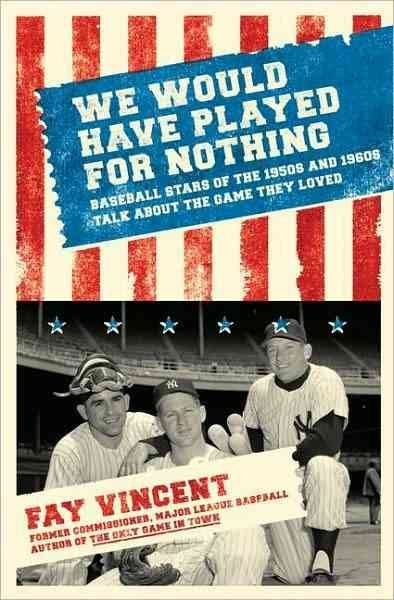 We would have played for nothing : baseball stars of the 1950s and 1960s talk about the game they loved /