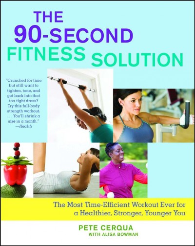 The 90-second fitness solution : the most time-efficient workout ever for a healthier, stronger, younger you /