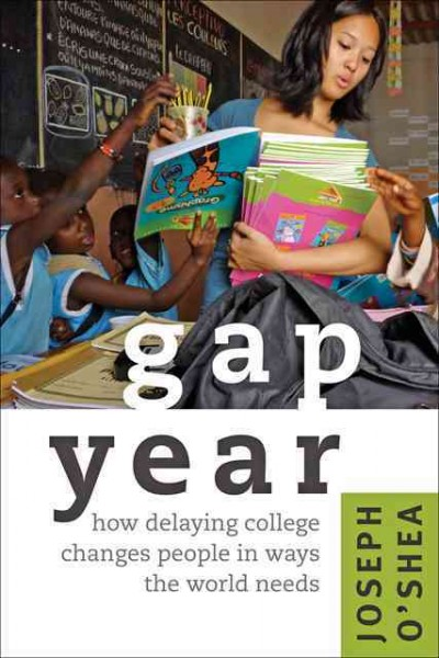 Gap year : how delaying college changes people in ways the world needs /