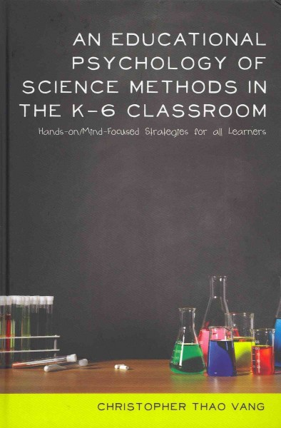 An educational psychology of science methods in the K-6 classroom : hands-on/mind-focused strategies for all learners /