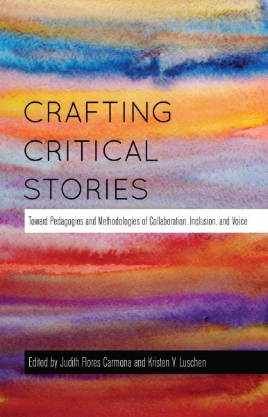 Crafting critical stories : toward pedagogies and methodologies of collaboration, inclusion, and voice /