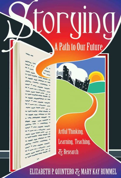 Storying : a path to our future : artful thinking, learning, teaching, & research /