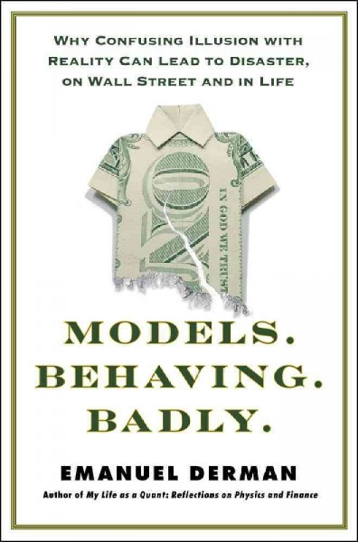 Models behaving badly : why confusing illusion with reality can lead to disaster, on Wall Street and in life