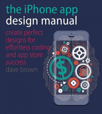 The iPhone app design manual : : create perfect designs for effortless coding and app store success