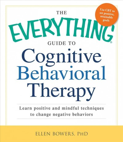 The everything guide to cognitive behavioral therapy : learn positive and mindful techniques to change negative behaviors /