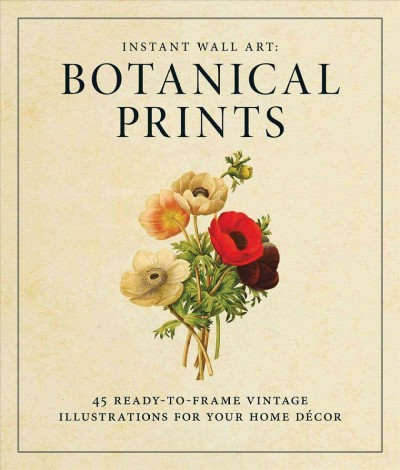 Instant wall art : : botanical prints : 45 ready-to-frame vintage illustrations for your home decor.