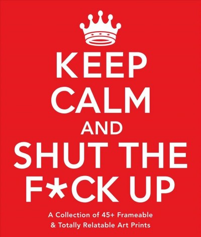 Keep Calm and Shut the F*ck Up
