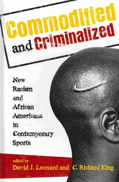 Commodified and criminalized : new racism and African Americans in contemporary sports /