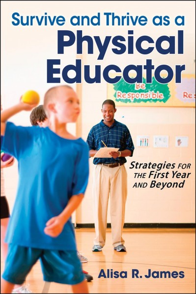 Survive and thrive as a physical educator : strategies for the first year and beyond /