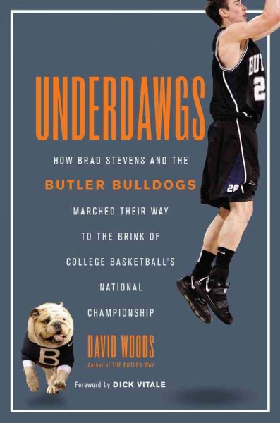 Underdawgs : how Brad Stevens and the Butler Bulldogs marched their way to the brink of college basketball