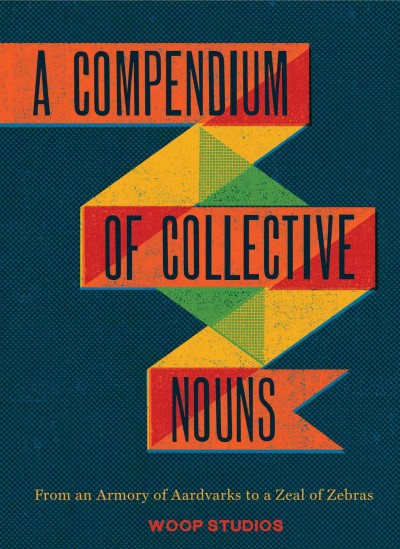 A compendium of collective nouns : : from an armory of aardvarks to a zeal of zebras