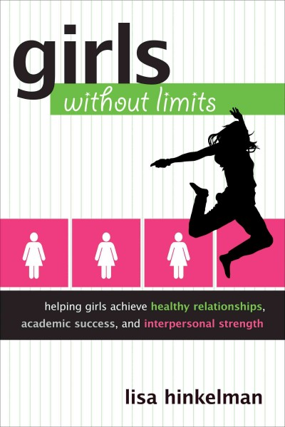Girls without limits : helping girls achieve healthy relationships, academic success, and interpersonal strength /