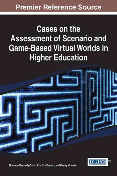 Cases on the assessment of scenario and game-based virtual worlds in higher education /