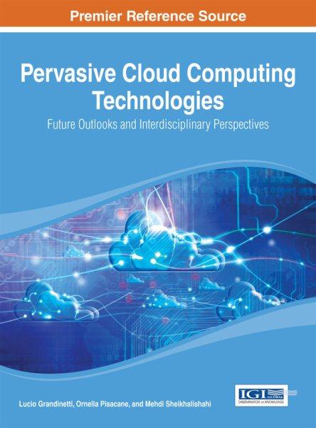 Pervasive cloud computing technologies : future outlooks and interdisciplinary perspectives /