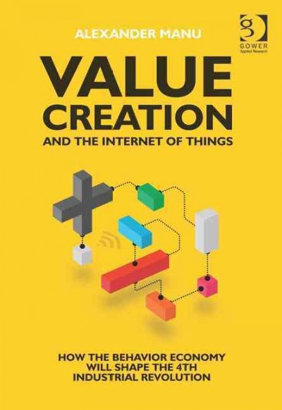 Value creation and the Internet of things : how the behavior economy will shape the 4th industrial revolution
