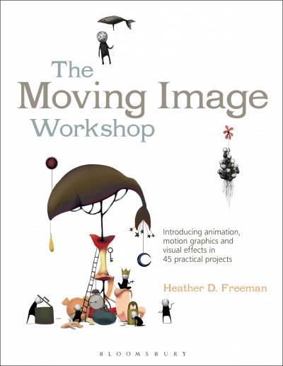 The moving image workshop : : introducing animation- motion graphics and visual effects in 45 practical projects